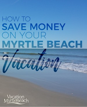 Top Tips on How to Save Money on Your Myrtle Beach Vacation